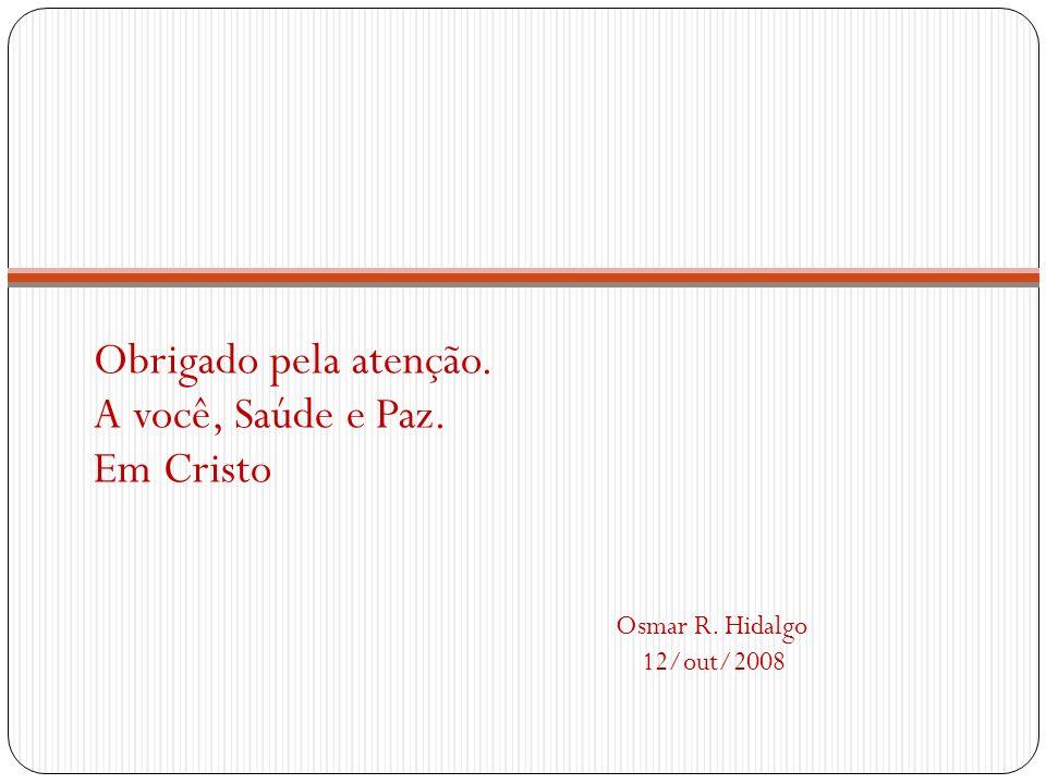Obrigado pela atenção. A você, Saúde e Paz. Em Cristo Osmar R. Hidalgo