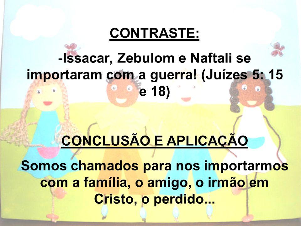 CONTRASTE:Issacar, Zebulom e Naftali se importaram com a guerra! (Juízes 5: 15 e 18) CONCLUSÃO E APLICAÇÃO.