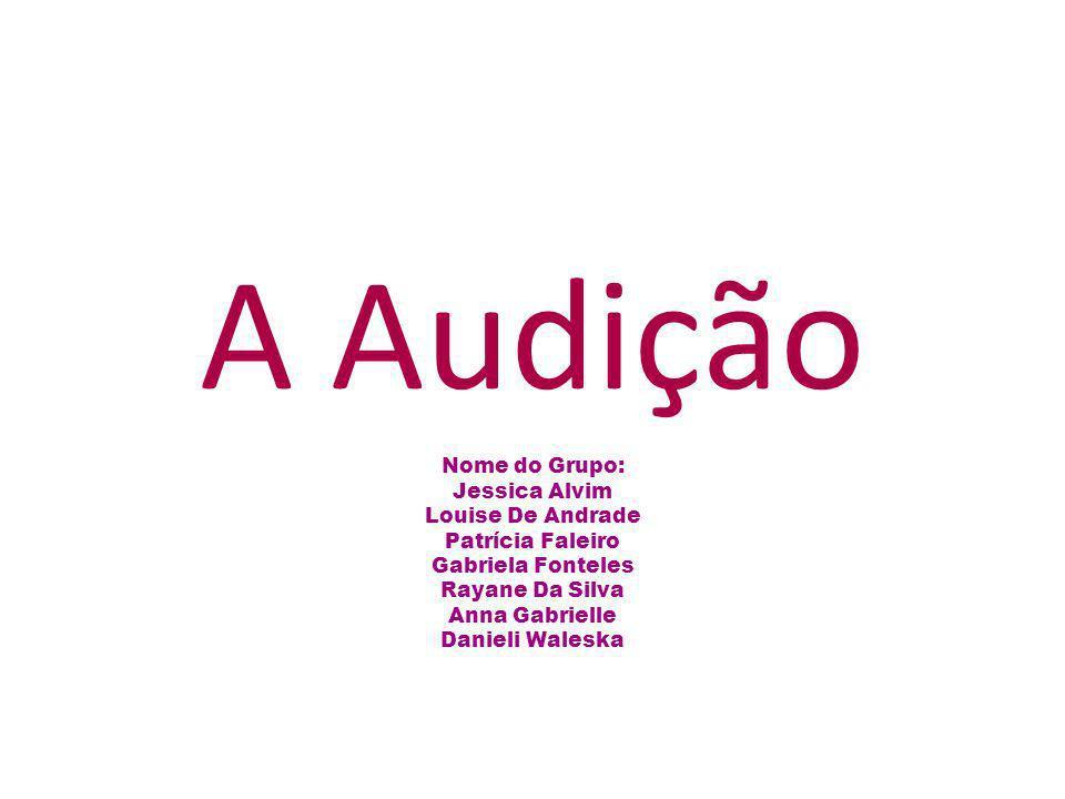 A Audição Nome do Grupo: Jessica Alvim Louise De Andrade