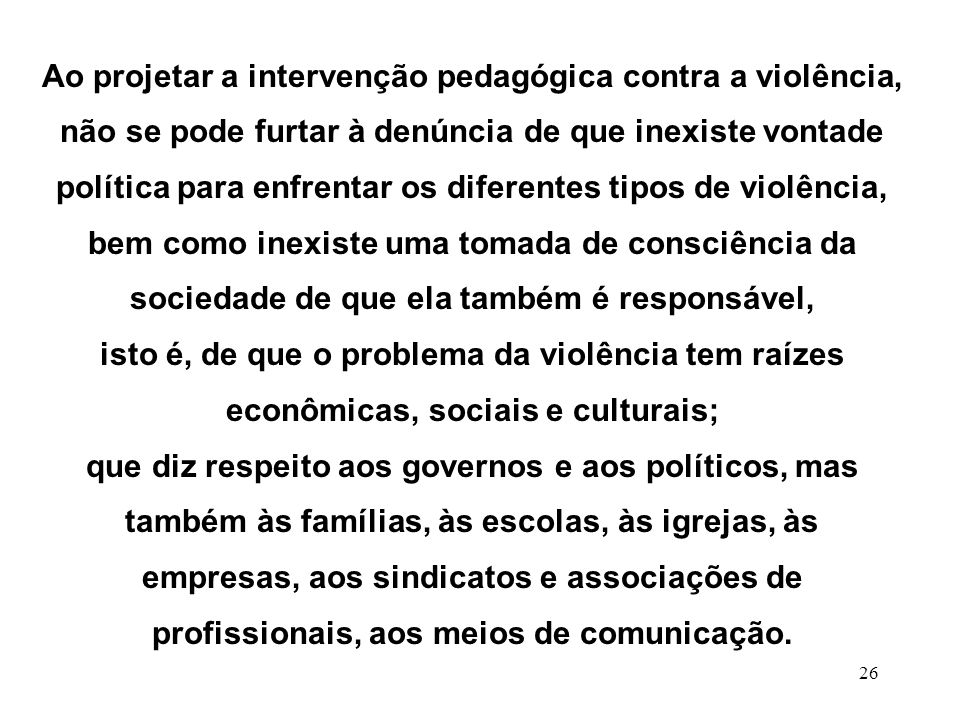 Ao projetar a intervenção pedagógica contra a violência, não se pode furtar à denúncia de que inexiste vontade política para enfrentar os diferentes tipos de violência,