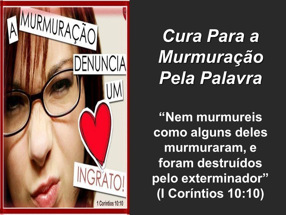 Cura Para a Murmuração Pela Palavra Nem murmureis como alguns deles murmuraram, e foram destruídos pelo exterminador (I Coríntios 10:10)