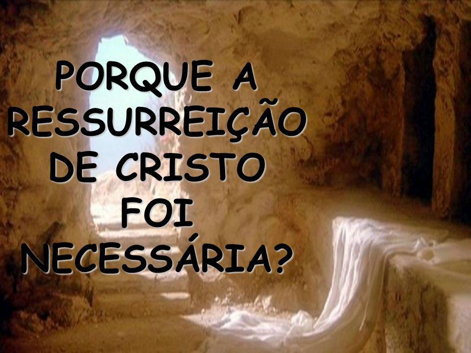 PORQUE A RESSURREIÇÃO DE CRISTO FOI NECESSÁRIA