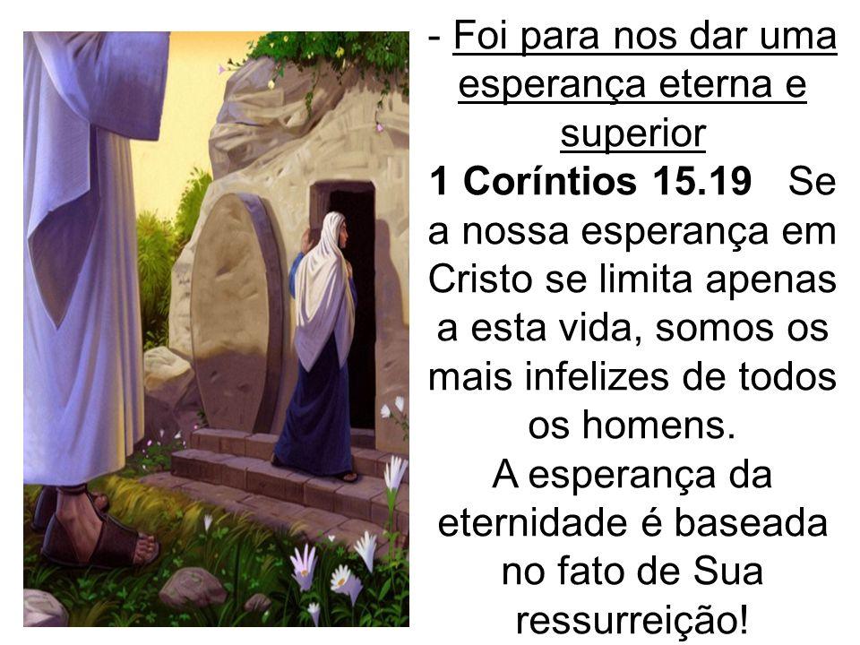 - Foi para nos dar uma esperança eterna e superior 1 Coríntios 15