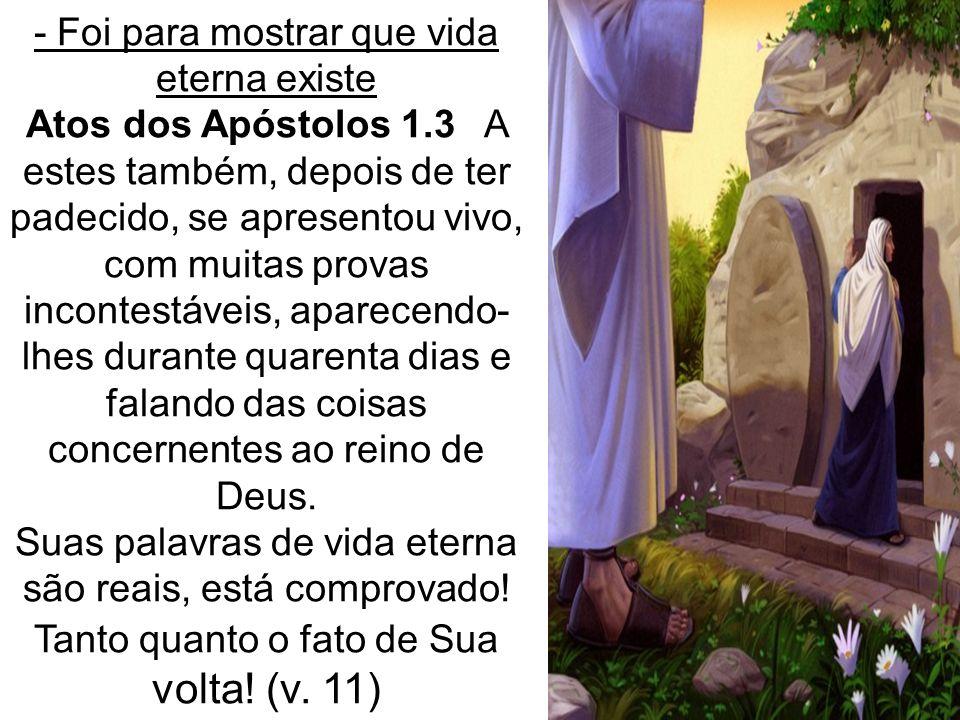 - Foi para mostrar que vida eterna existe Atos dos Apóstolos 1