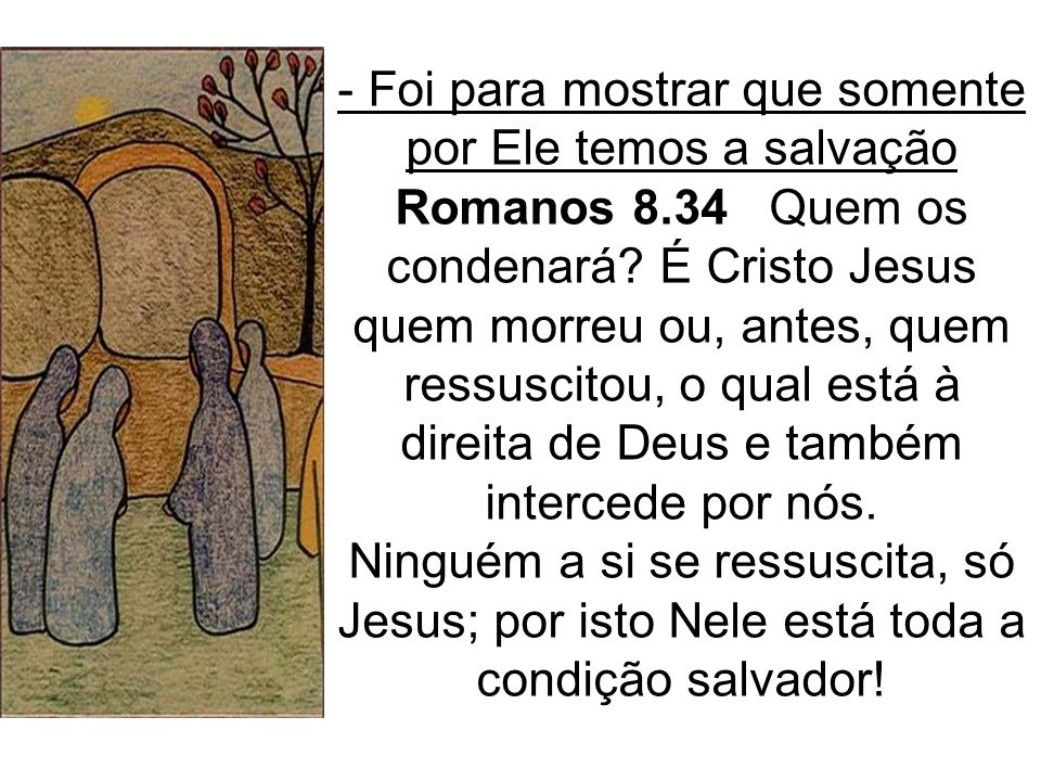 - Foi para mostrar que somente por Ele temos a salvação Romanos 8