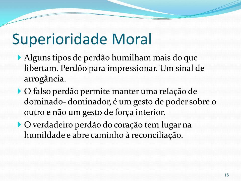 Superioridade Moral Alguns tipos de perdão humilham mais do que libertam. Perdôo para impressionar. Um sinal de arrogância.