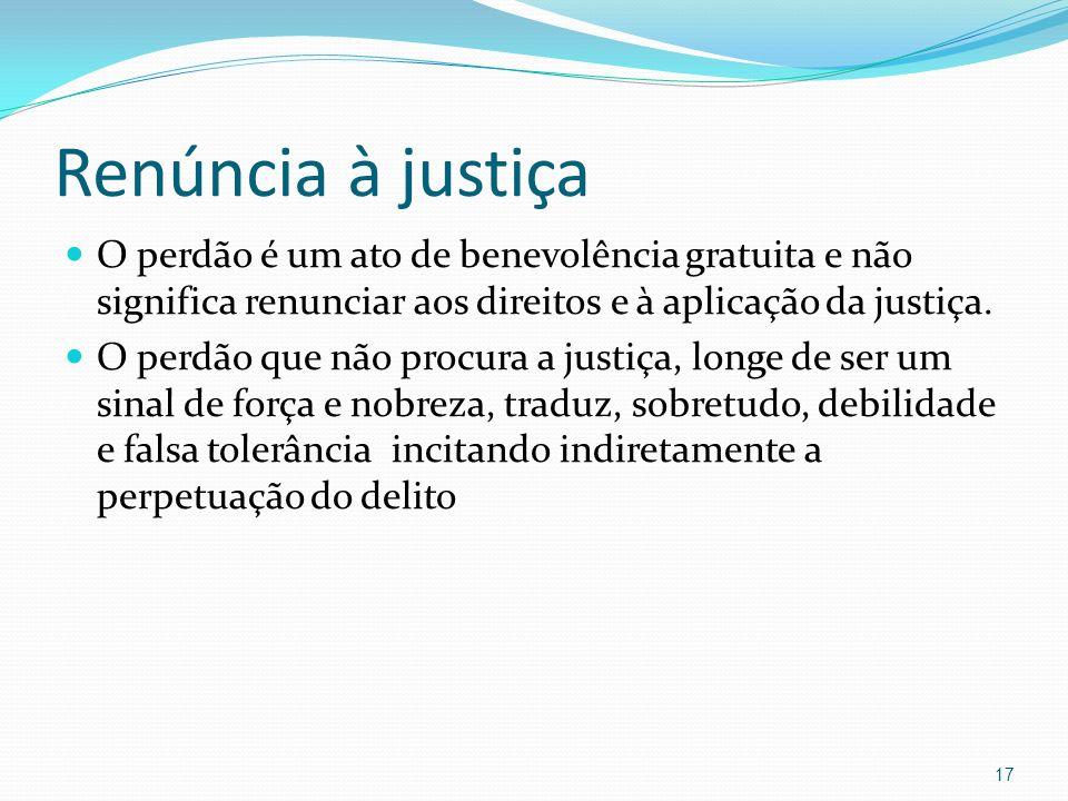 Renúncia à justiçaO perdão é um ato de benevolência gratuita e não significa renunciar aos direitos e à aplicação da justiça.