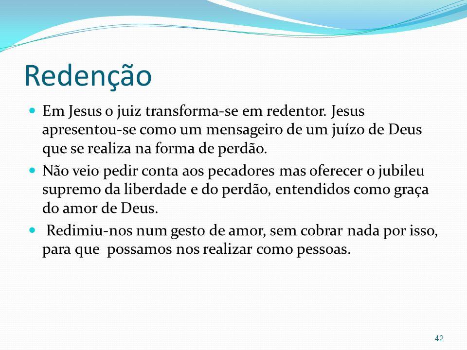 Redenção Em Jesus o juiz transforma-se em redentor. Jesus apresentou-se como um mensageiro de um juízo de Deus que se realiza na forma de perdão.