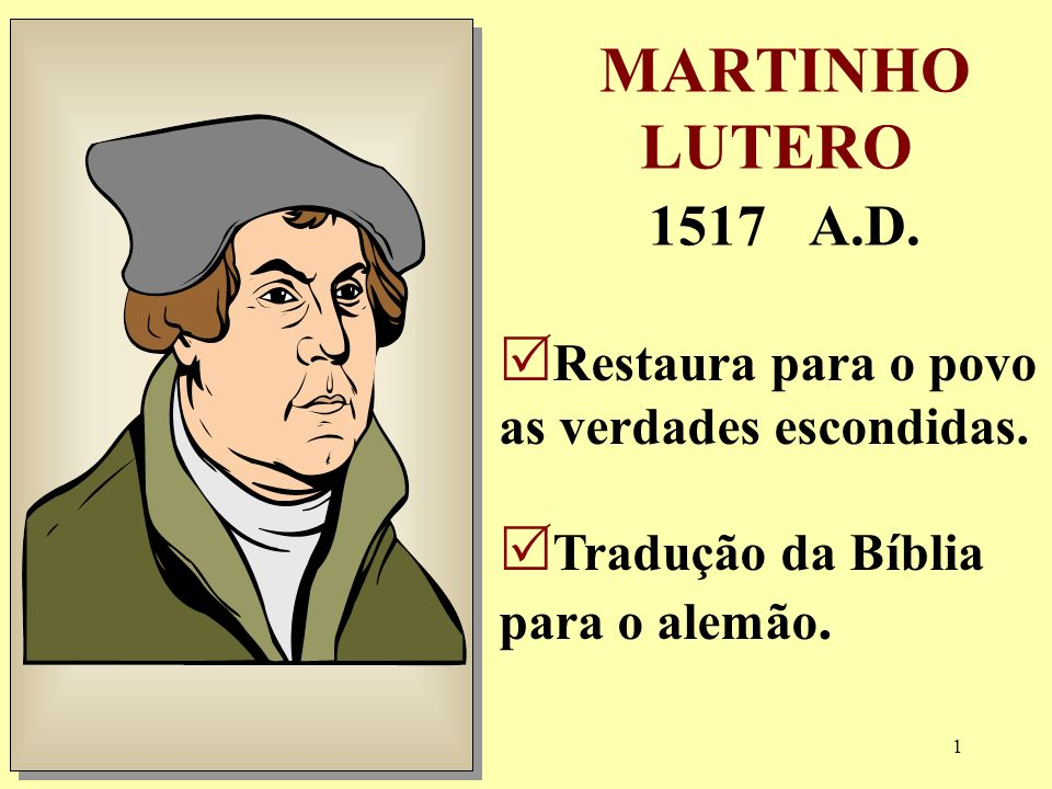 MARTINHO LUTERO 1517 A.D. Restaura para o povo as verdades escondidas.