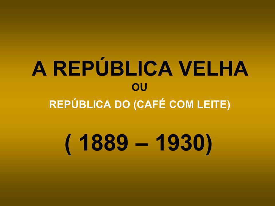 A REPÚBLICA VELHA OU REPÚBLICA DO (CAFÉ COM LEITE)