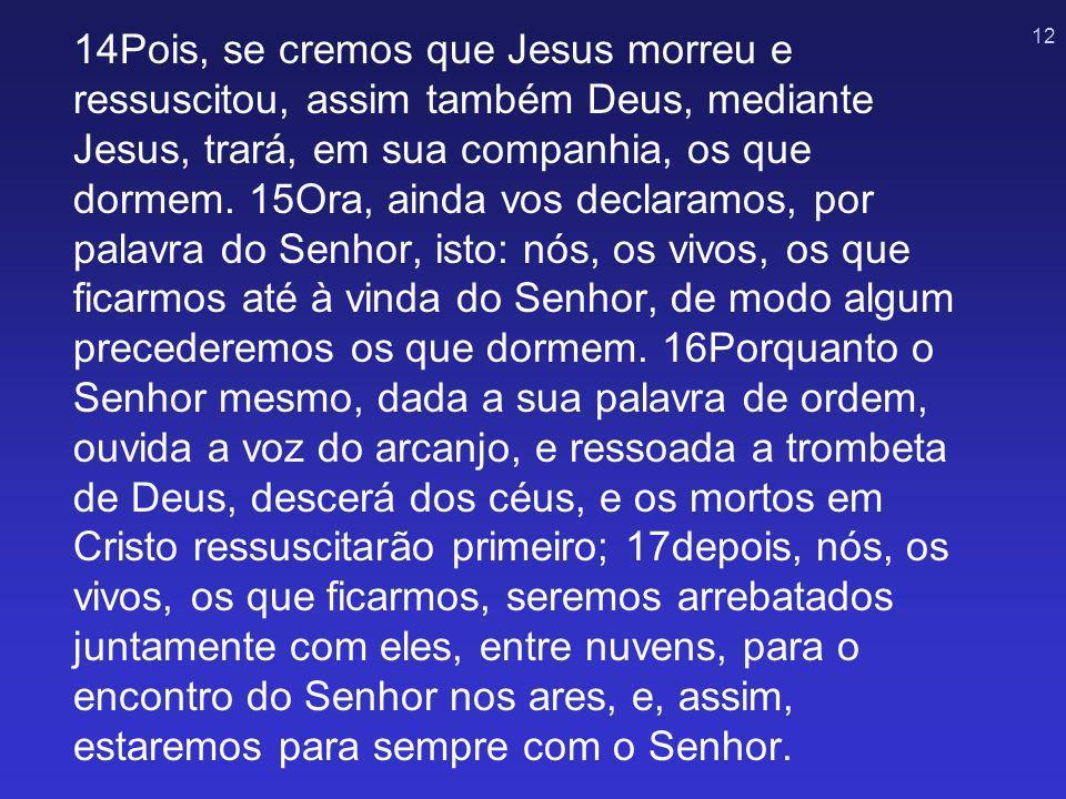 14Pois, se cremos que Jesus morreu e ressuscitou, assim também Deus, mediante Jesus, trará, em sua companhia, os que dormem.