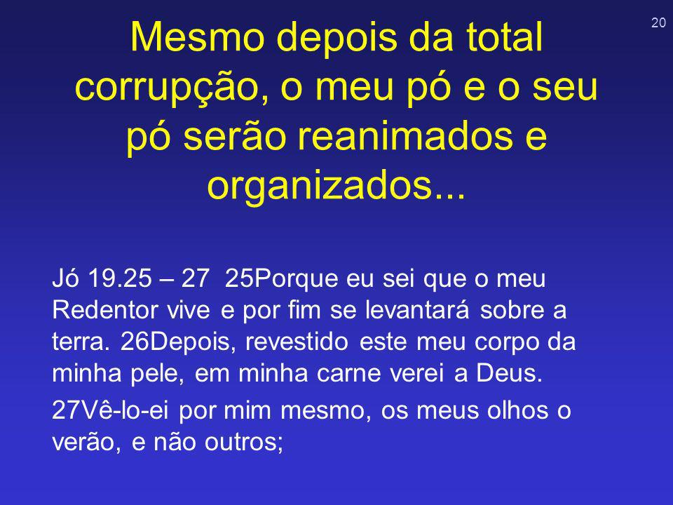 Mesmo depois da total corrupção, o meu pó e o seu pó serão reanimados e organizados...