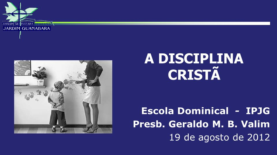 A DISCIPLINA CRISTÃ Escola Dominical - IPJG Presb. Geraldo M. B. Valim