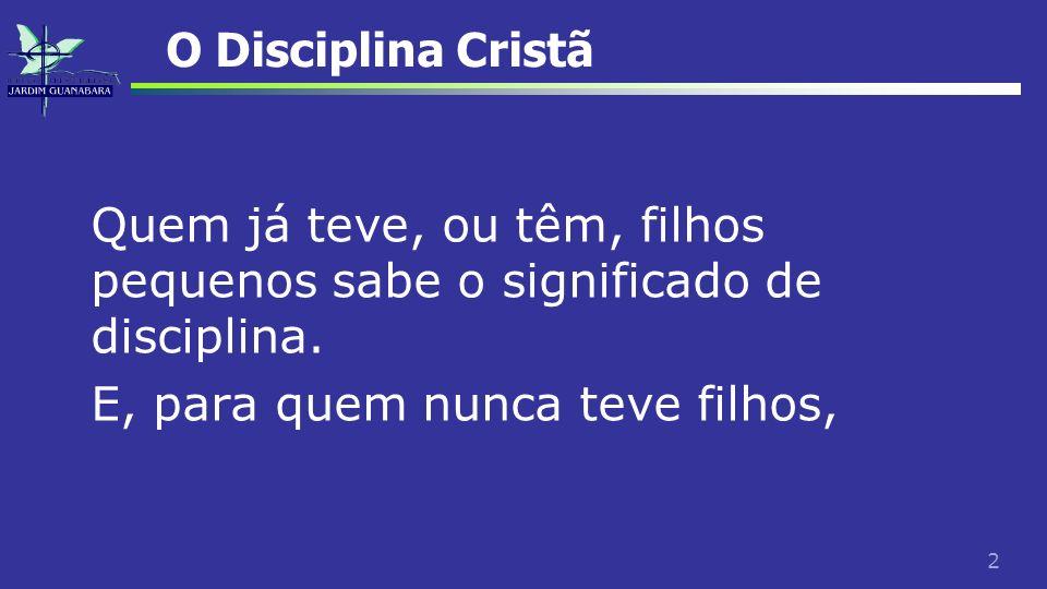 O Disciplina Cristã Quem já teve, ou têm, filhos pequenos sabe o significado de disciplina.