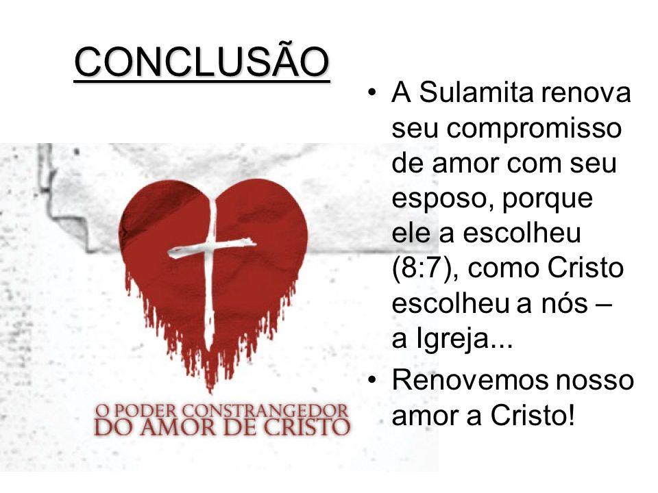 CONCLUSÃO A Sulamita renova seu compromisso de amor com seu esposo, porque ele a escolheu (8:7), como Cristo escolheu a nós – a Igreja...