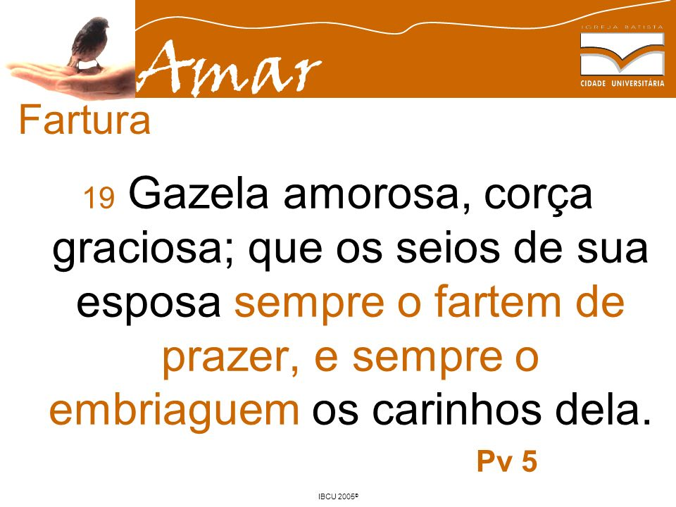 Fartura 19 Gazela amorosa, corça graciosa; que os seios de sua esposa sempre o fartem de prazer, e sempre o embriaguem os carinhos dela.