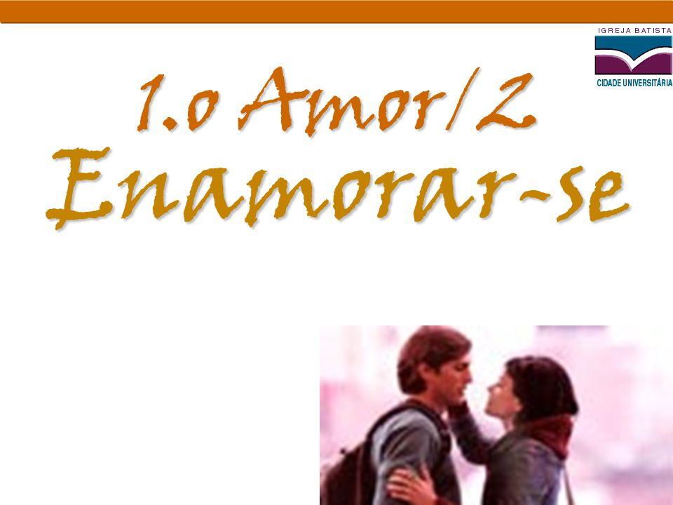 Enamorar-se 1.o Amor/2. De certa forma este é o conceito mais forte na mente da sociedade: Apaixonar-se.