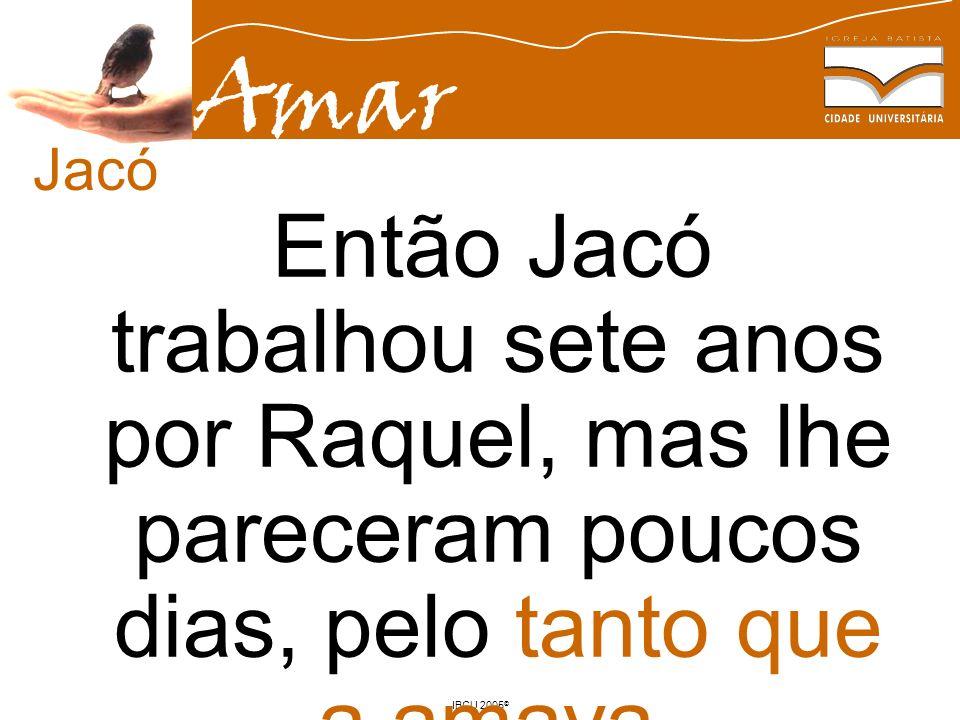 Jacó Então Jacó trabalhou sete anos por Raquel, mas lhe pareceram poucos dias, pelo tanto que a amava.