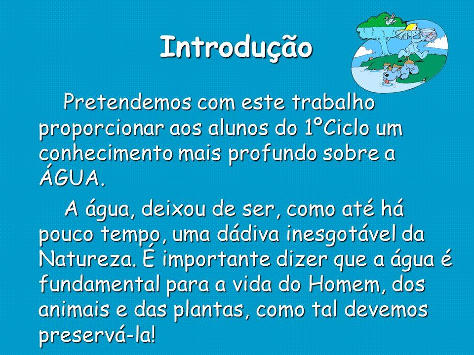 Introdução Pretendemos com este trabalho proporcionar aos alunos do 1ºCiclo um conhecimento mais profundo sobre a ÁGUA.