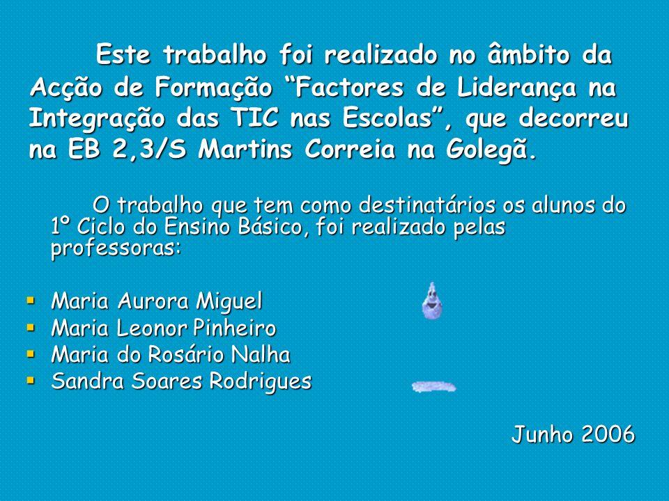 Este trabalho foi realizado no âmbito da Acção de Formação Factores de Liderança na Integração das TIC nas Escolas , que decorreu na EB 2,3/S Martins Correia na Golegã.