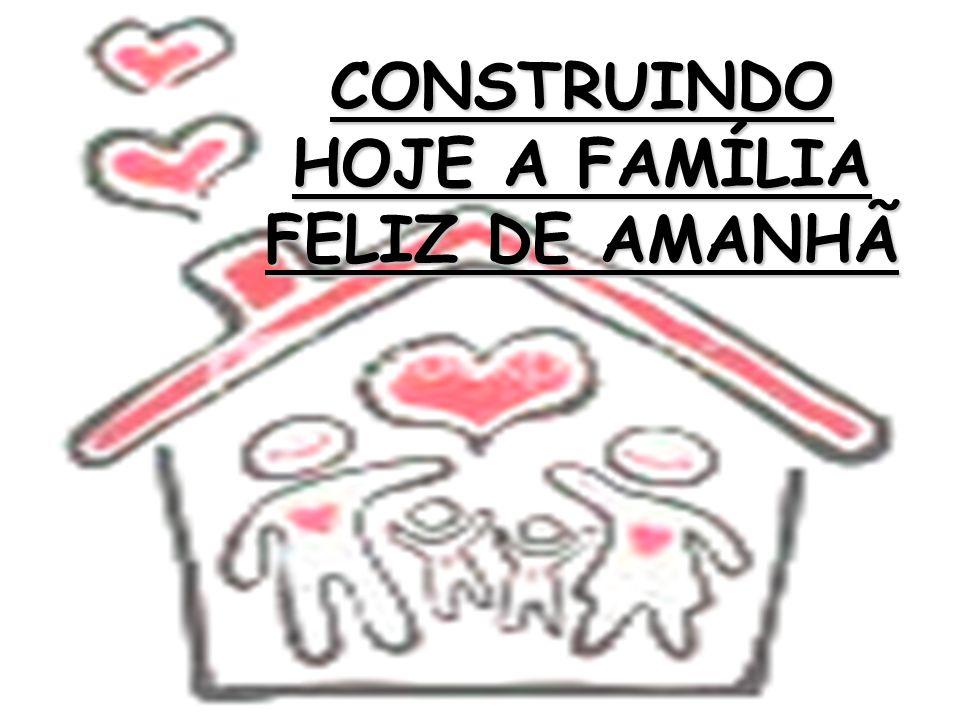 CONSTRUINDO HOJE A FAMÍLIA FELIZ DE AMANHÃ