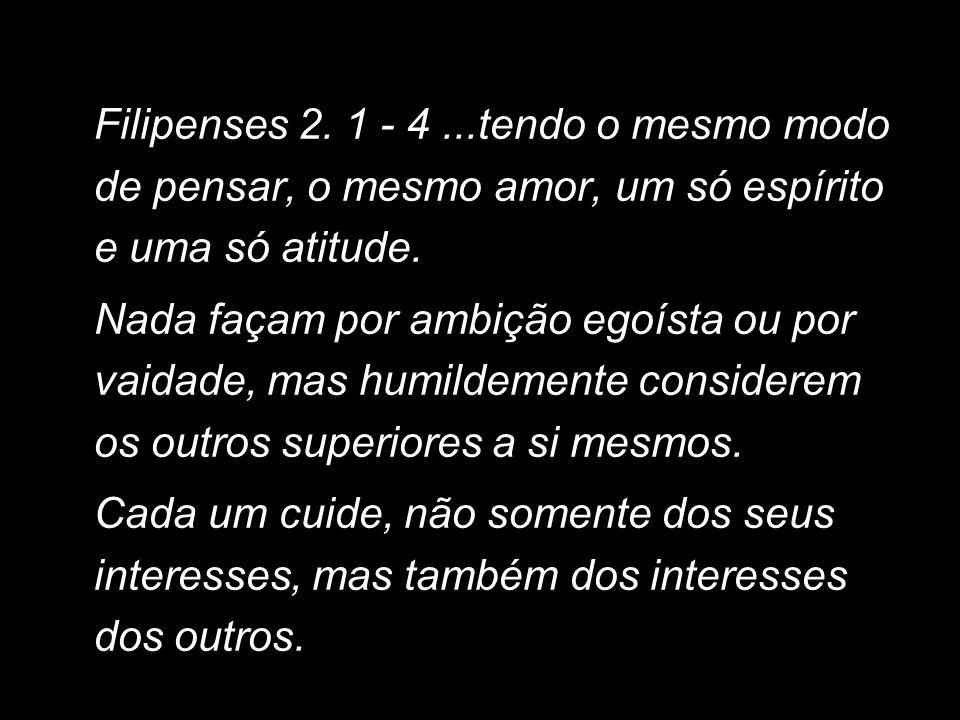 Filipenses 2. 1 - 4 ...tendo o mesmo modo de pensar, o mesmo amor, um só espírito e uma só atitude.