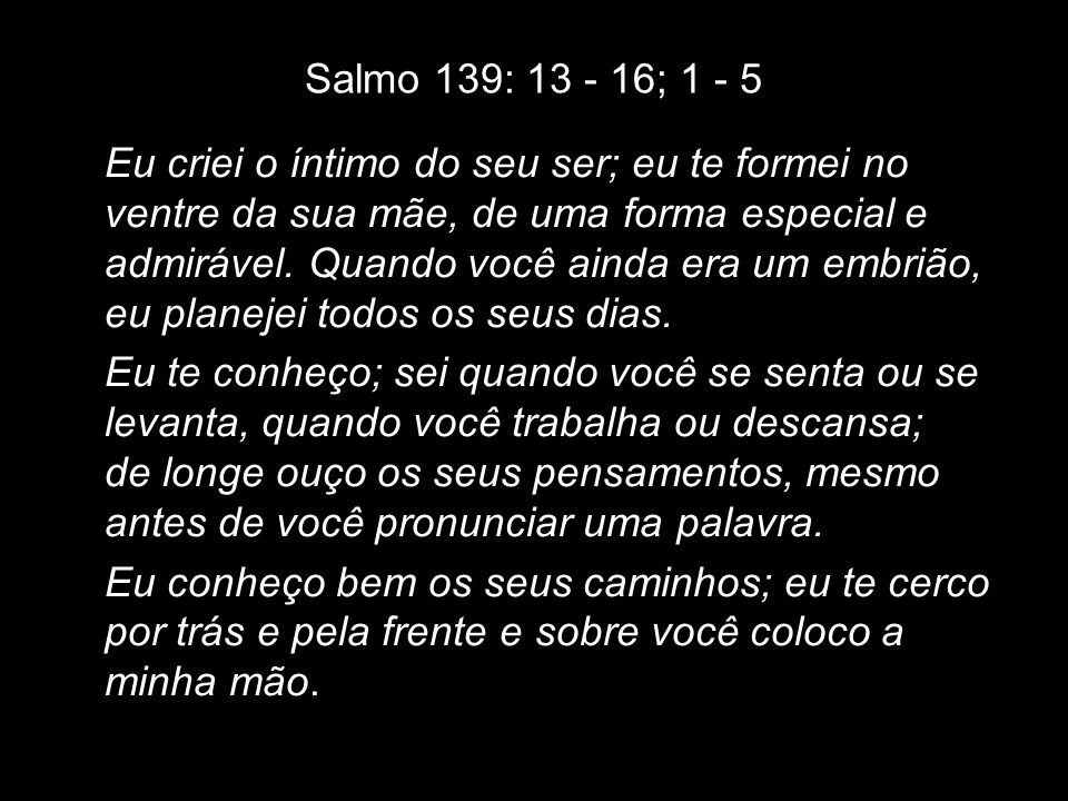 Salmo 139: 13 - 16; 1 - 5