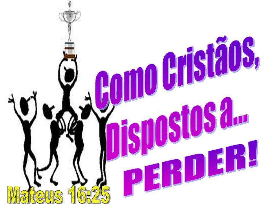 Como Cristãos, Dispostos a... PERDER! Mateus 16:25