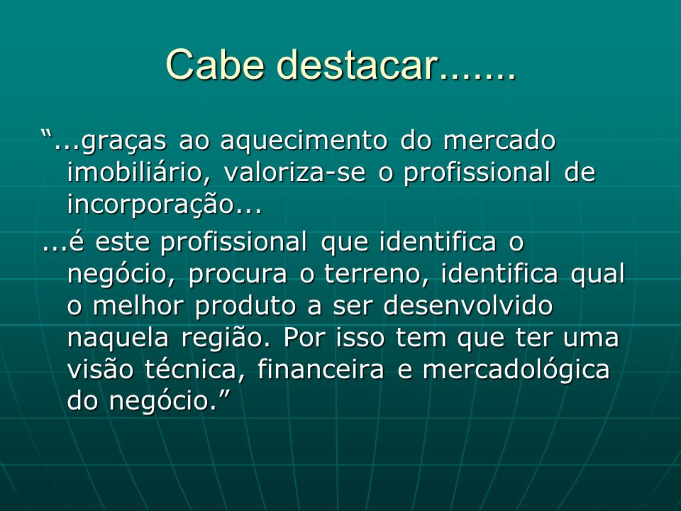 Cabe destacar....... ...graças ao aquecimento do mercado imobiliário, valoriza-se o profissional de incorporação...