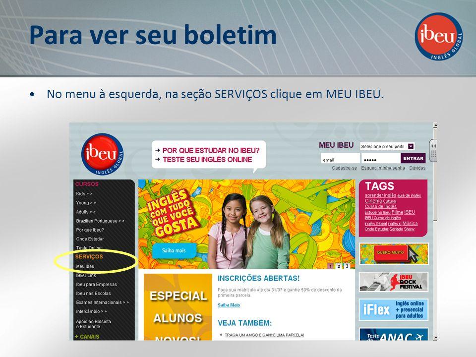 Para ver seu boletim No menu à esquerda, na seção SERVIÇOS clique em MEU IBEU.