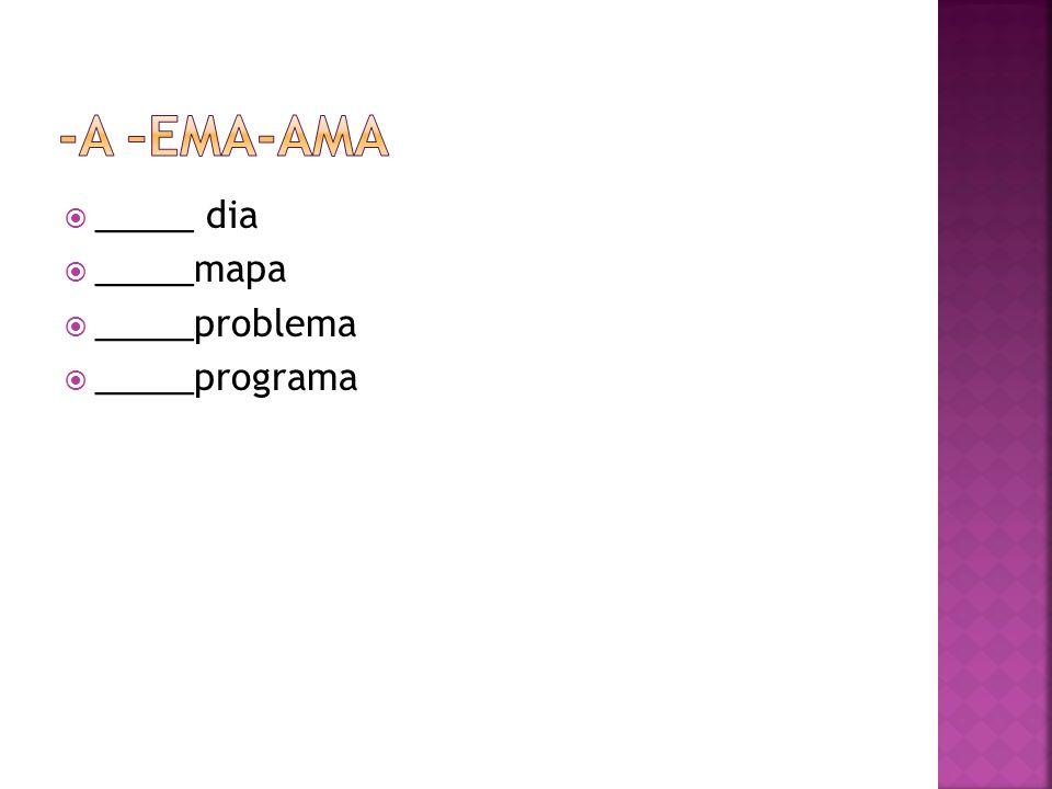 -a –ema-ama _____ dia _____mapa _____problema _____programa