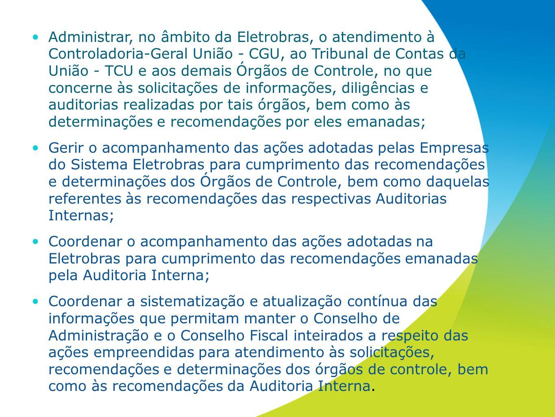 Administrar, no âmbito da Eletrobras, o atendimento à Controladoria-Geral União - CGU, ao Tribunal de Contas da União - TCU e aos demais Órgãos de Controle, no que concerne às solicitações de informações, diligências e auditorias realizadas por tais órgãos, bem como às determinações e recomendações por eles emanadas;