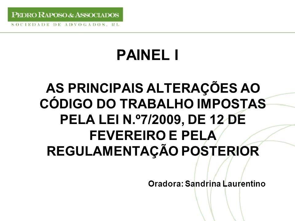 PAINEL I AS PRINCIPAIS ALTERAÇÕES AO CÓDIGO DO TRABALHO IMPOSTAS PELA LEI N.º7/2009, DE 12 DE FEVEREIRO E PELA REGULAMENTAÇÃO POSTERIOR.