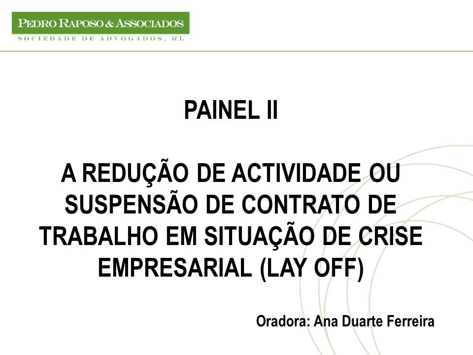 PAINEL II A REDUÇÃO DE ACTIVIDADE OU SUSPENSÃO DE CONTRATO DE TRABALHO EM SITUAÇÃO DE CRISE EMPRESARIAL (LAY OFF)