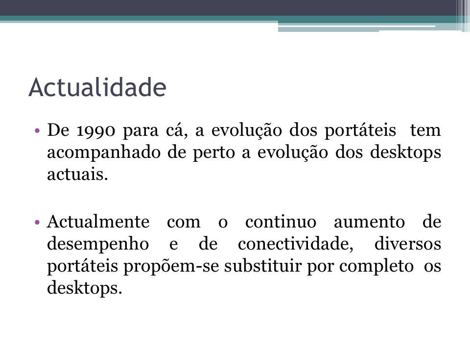 Actualidade De 1990 para cá, a evolução dos portáteis tem acompanhado de perto a evolução dos desktops actuais.