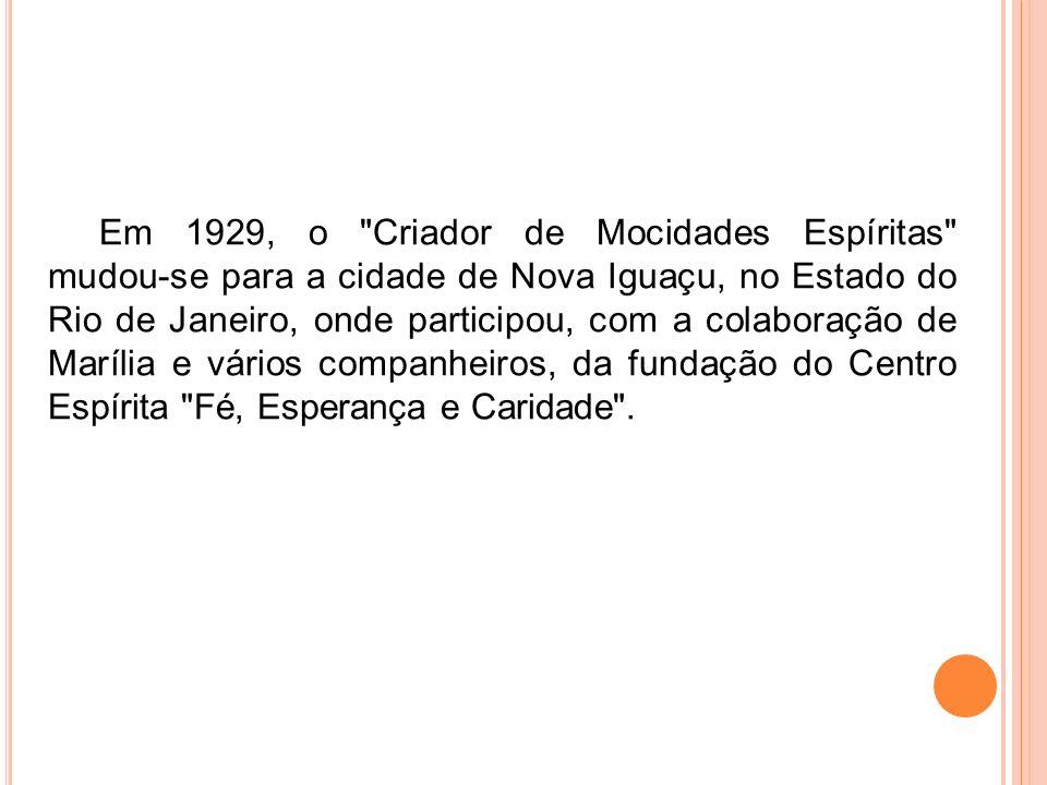 Em 1929, o Criador de Mocidades Espíritas mudou-se para a cidade de Nova Iguaçu, no Estado do Rio de Janeiro, onde participou, com a colaboração de Marília e vários companheiros, da fundação do Centro Espírita Fé, Esperança e Caridade .