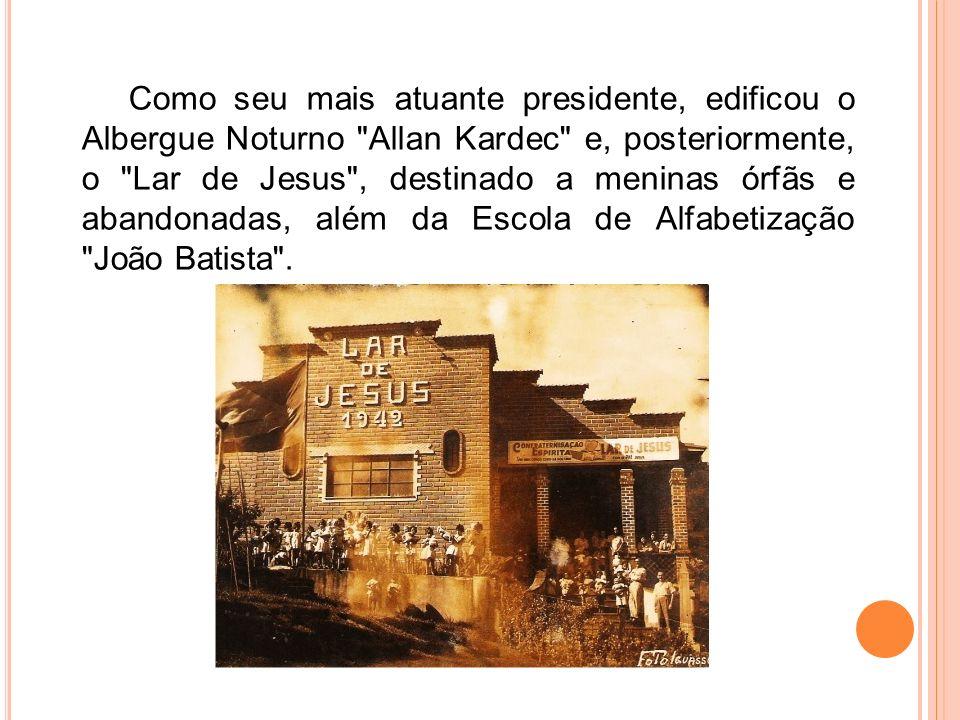 Como seu mais atuante presidente, edificou o Albergue Noturno Allan Kardec e, posteriormente, o Lar de Jesus , destinado a meninas órfãs e abandonadas, além da Escola de Alfabetização João Batista .