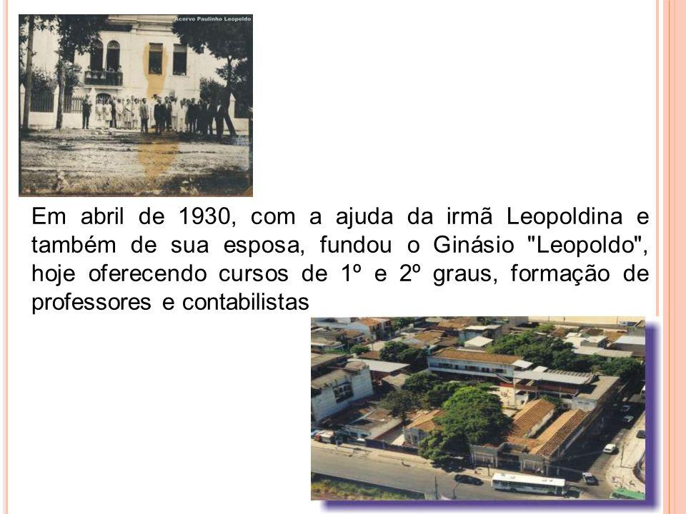Em abril de 1930, com a ajuda da irmã Leopoldina e também de sua esposa, fundou o Ginásio Leopoldo , hoje oferecendo cursos de 1º e 2º graus, formação de professores e contabilistas