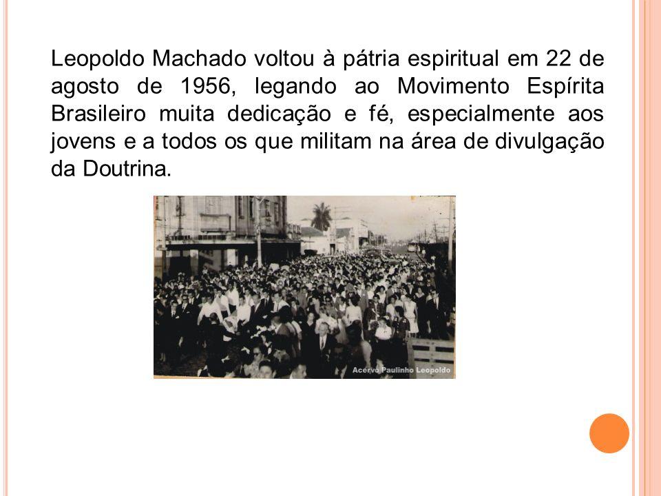 Leopoldo Machado voltou à pátria espiritual em 22 de agosto de 1956, legando ao Movimento Espírita Brasileiro muita dedicação e fé, especialmente aos jovens e a todos os que militam na área de divulgação da Doutrina.