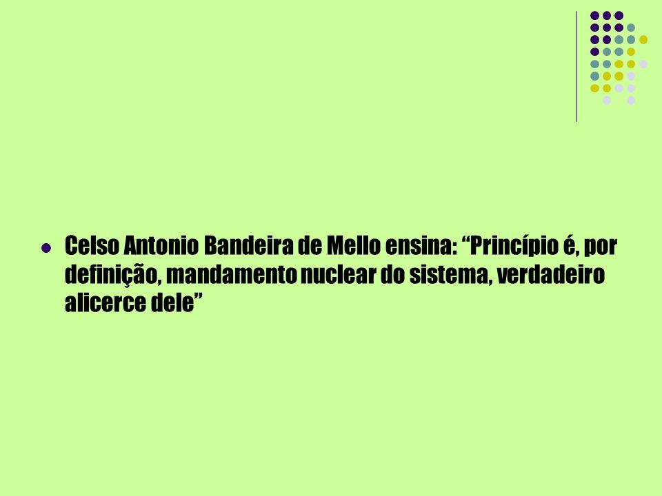 Celso Antonio Bandeira de Mello ensina: Princípio é, por definição, mandamento nuclear do sistema, verdadeiro alicerce dele
