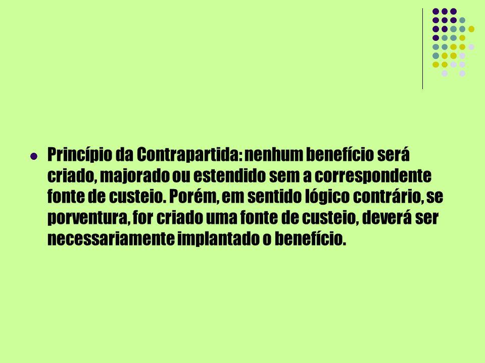 Princípio da Contrapartida: nenhum benefício será criado, majorado ou estendido sem a correspondente fonte de custeio.