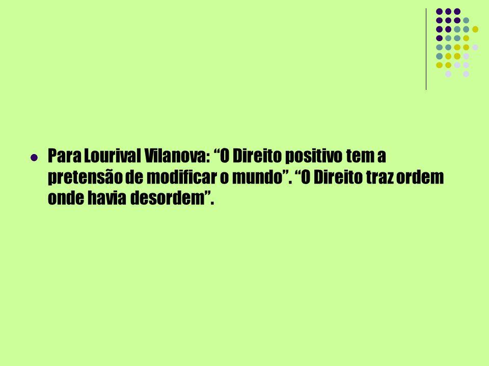 Para Lourival Vilanova: O Direito positivo tem a pretensão de modificar o mundo .
