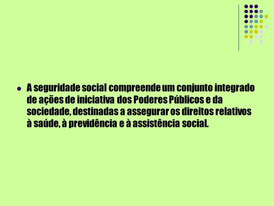 A seguridade social compreende um conjunto integrado de ações de iniciativa dos Poderes Públicos e da sociedade, destinadas a assegurar os direitos relativos à saúde, à previdência e à assistência social.