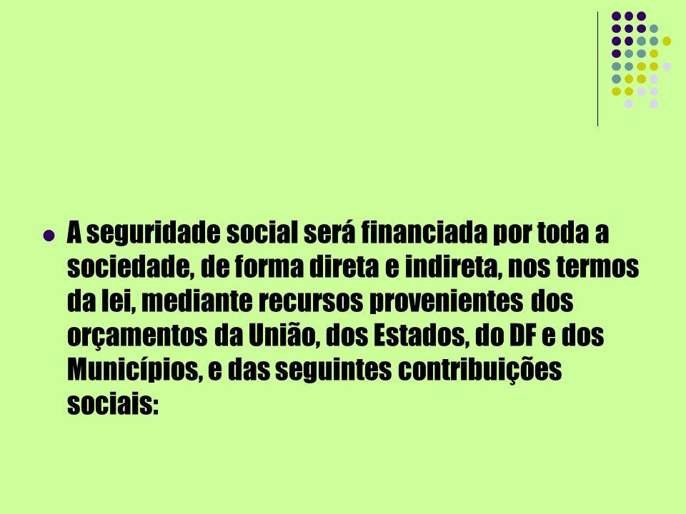A seguridade social será financiada por toda a sociedade, de forma direta e indireta, nos termos da lei, mediante recursos provenientes dos orçamentos da União, dos Estados, do DF e dos Municípios, e das seguintes contribuições sociais: