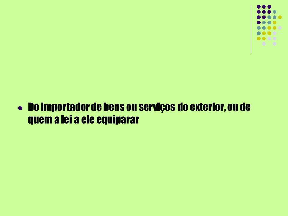 Do importador de bens ou serviços do exterior, ou de quem a lei a ele equiparar