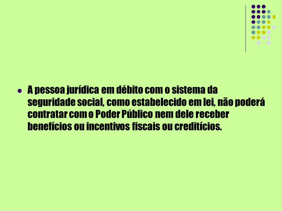 A pessoa jurídica em débito com o sistema da seguridade social, como estabelecido em lei, não poderá contratar com o Poder Público nem dele receber benefícios ou incentivos fiscais ou creditícios.