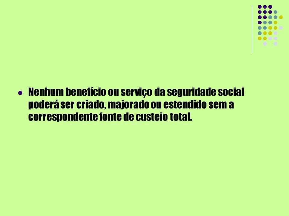 Nenhum benefício ou serviço da seguridade social poderá ser criado, majorado ou estendido sem a correspondente fonte de custeio total.