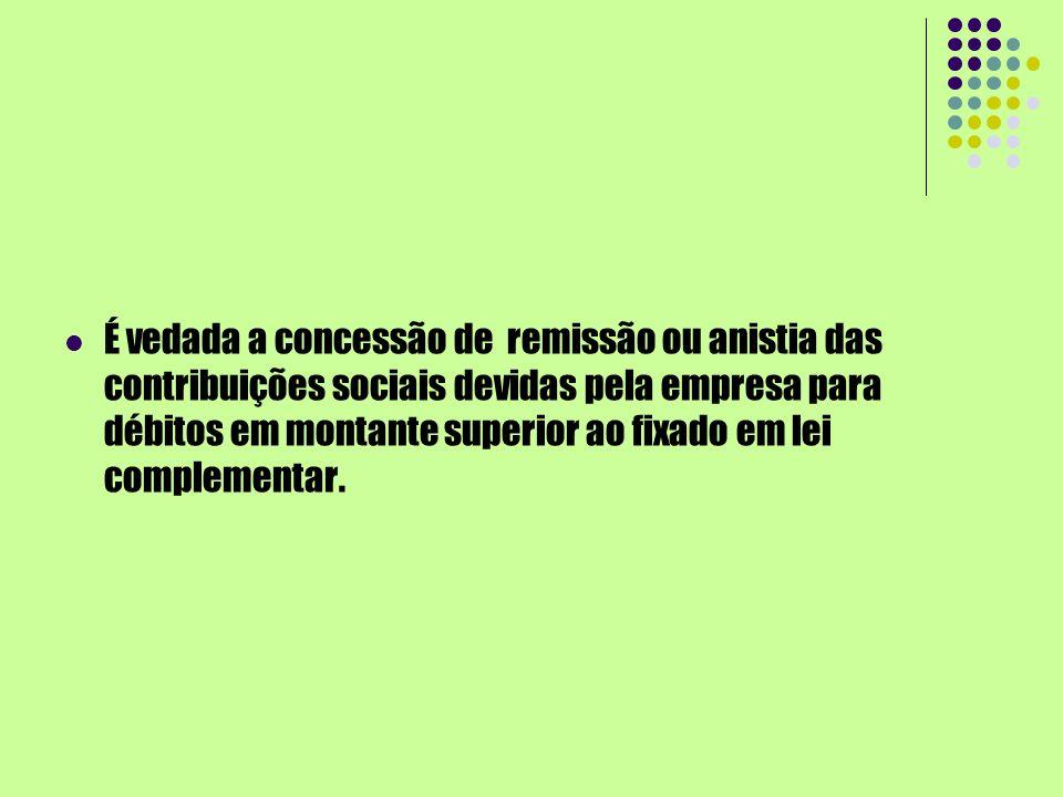 É vedada a concessão de remissão ou anistia das contribuições sociais devidas pela empresa para débitos em montante superior ao fixado em lei complementar.