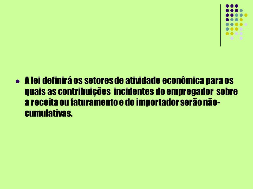 A lei definirá os setores de atividade econômica para os quais as contribuições incidentes do empregador sobre a receita ou faturamento e do importador serão não-cumulativas.