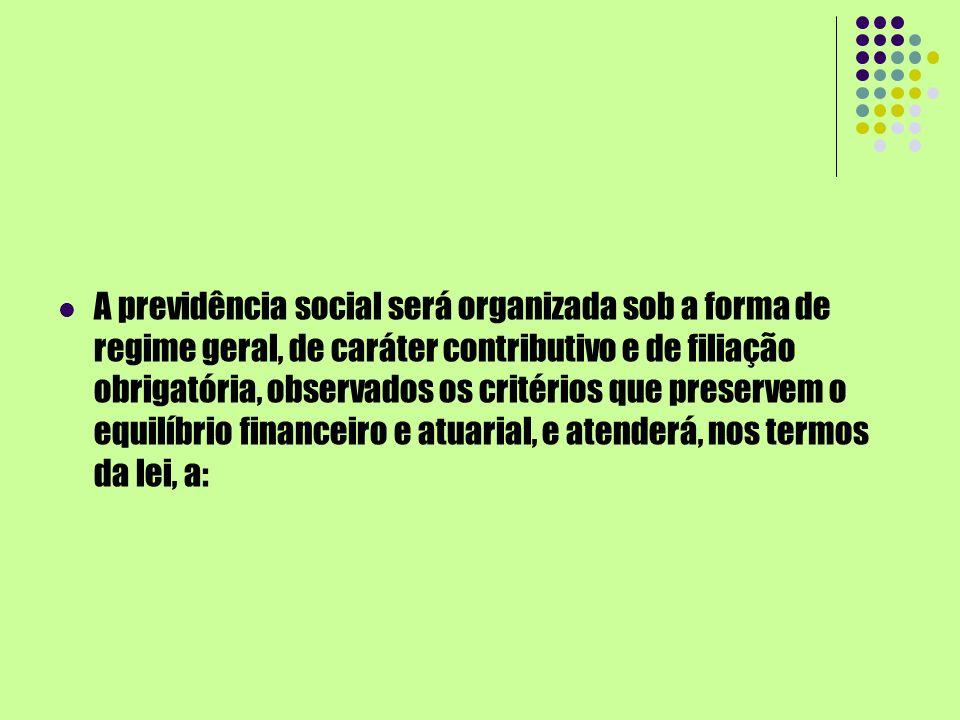 A previdência social será organizada sob a forma de regime geral, de caráter contributivo e de filiação obrigatória, observados os critérios que preservem o equilíbrio financeiro e atuarial, e atenderá, nos termos da lei, a: